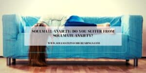 Soulmate Anxiety: Do You Suffer From Soulmate Anxiety?