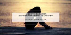 Soulmate Rejection: When Your Soulmate Denies the Connection