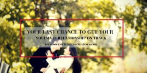 Your Last Chance to Get Your Soulmate Relationship on Track