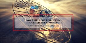 How Astrology Effects Your Soulmate Relationship