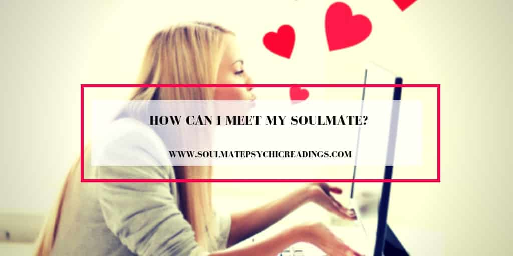 Where will soulmate when and my i meet When Will