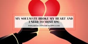 My Soulmate Broke My Heart and I Need to Move On